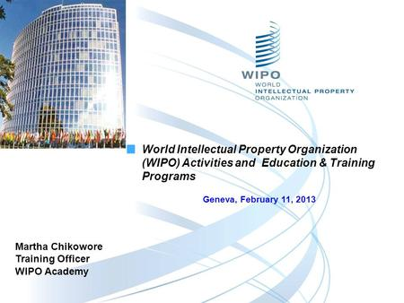 Martha Chikowore Training Officer WIPO Academy World Intellectual Property Organization (WIPO) Activities and Education & Training Programs Geneva, February.