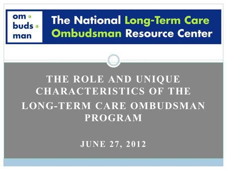 THE ROLE AND UNIQUE CHARACTERISTICS OF THE LONG-TERM CARE OMBUDSMAN PROGRAM JUNE 27, 2012.