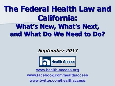 September 2013 The Federal Health Law and California: What's New, What's Next, and What Do We Need to Do? www.health-access.org www.facebook.com/healthaccess.
