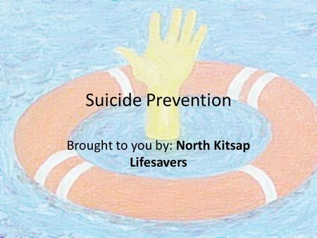 Suicide Prevention Brought to you by: North Kitsap Lifesavers.