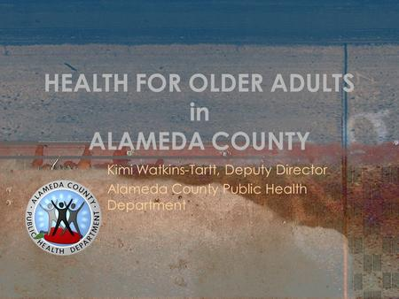 HEALTH FOR OLDER ADULTS in ALAMEDA COUNTY Kimi Watkins-Tartt, Deputy Director Alameda County Public Health Department.