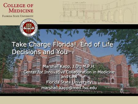 Take Charge Florida! End of Life Decisions and You Marshall Kapp, J.D., M.P.H. Center for Innovative Collaboration in Medicine and Law Florida State University.