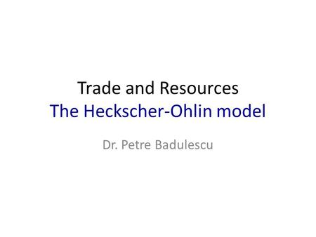 Trade and Resources The Heckscher-Ohlin model Dr. Petre Badulescu.