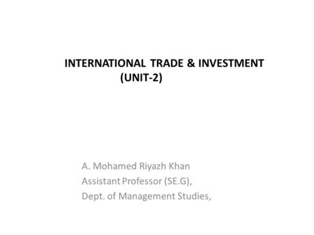 INTERNATIONAL TRADE & INVESTMENT (UNIT-2) A. Mohamed Riyazh Khan Assistant Professor (SE.G), Dept. of Management Studies,
