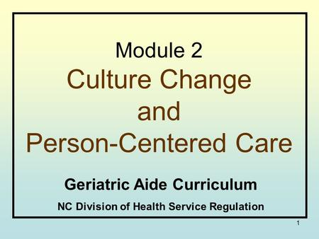1 Module 2 Culture Change and Person-Centered Care Geriatric Aide Curriculum NC Division of Health Service Regulation.
