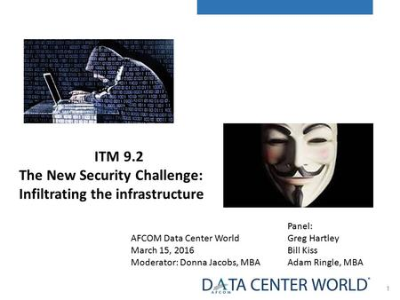 1 AFCOM Data Center World March 15, 2016 Moderator: Donna Jacobs, MBA Panel: Greg Hartley Bill Kiss Adam Ringle, MBA ITM 9.2 The New Security Challenge:
