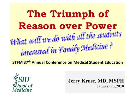 The Triumph of Reason over Power Jerry Kruse, MD, MSPH January 23, 2010 STFM 37 th Annual Conference on Medical Student Education.