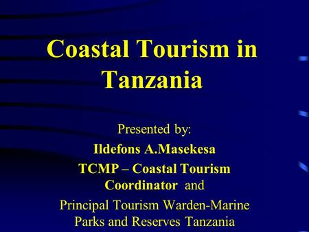Coastal Tourism in Tanzania Presented by: Ildefons A.Masekesa TCMP – Coastal Tourism Coordinator and Principal Tourism Warden-Marine Parks and Reserves.