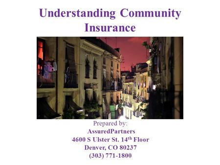 Understanding Community Insurance Prepared by: AssuredPartners 4600 S Ulster St. 14 th Floor Denver, CO 80237 (303) 771-1800.