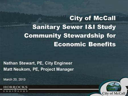 City of McCall Sanitary Sewer I&I Study Community Stewardship for Economic Benefits Nathan Stewart, PE, City Engineer Matt Neukom, PE, Project Manager.