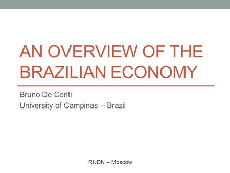 AN OVERVIEW OF THE BRAZILIAN ECONOMY Bruno De Conti University of Campinas – Brazil RUDN – Moscow.