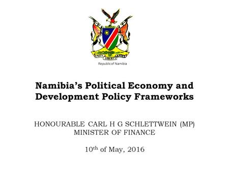 Republic of Namibia Namibia's Political Economy and Development Policy Frameworks HONOURABLE CARL H G SCHLETTWEIN (MP) MINISTER OF FINANCE 10 th of May,