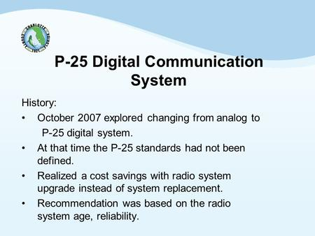 P-25 Digital Communication System History: October 2007 explored changing from analog to P-25 digital system. At that time the P-25 standards had not been.