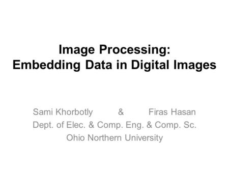 Image Processing: Embedding Data in Digital Images Sami Khorbotly & Firas Hasan Dept. of Elec. & Comp. Eng. & Comp. Sc. Ohio Northern University.