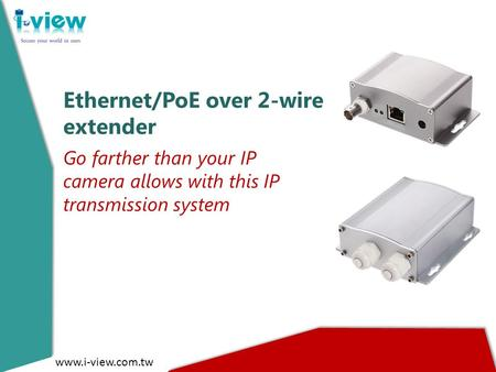 Ethernet/PoE over 2-wire extender Go farther than your IP camera allows with this IP transmission system www.i-view.com.tw.