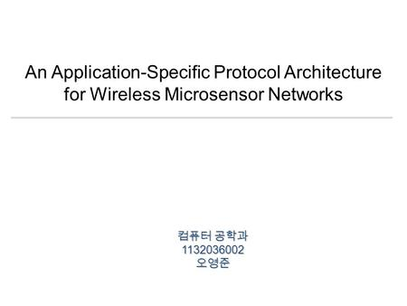 An Application-Specific Protocol Architecture for Wireless Microsensor Networks 컴퓨터 공학과 1132036002오영준.