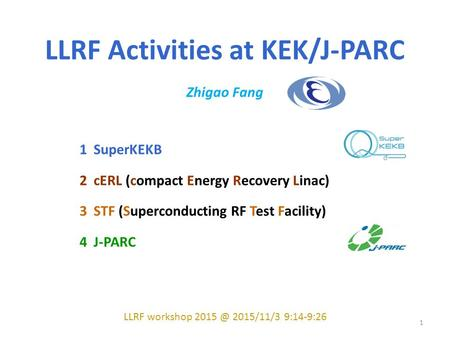 LLRF Activities at KEK/J-PARC Zhigao Fang 1 SuperKEKB 2 cERL (compact Energy Recovery Linac) 3 STF (Superconducting RF Test Facility) 4 J-PARC LLRF workshop.