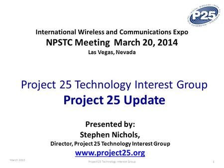 March 2015 1Project 25 Technology Interest Group International Wireless and Communications Expo NPSTC Meeting March 20, 2014 Las Vegas, Nevada Project.