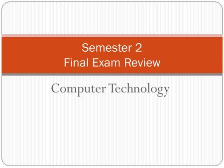 Computer Technology Semester 2 Final Exam Review.