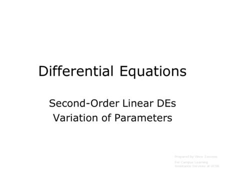 Differential Equations Second-Order Linear DEs Variation of Parameters Prepared by Vince Zaccone For Campus Learning Assistance Services at UCSB.