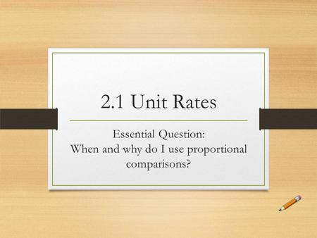 2.1 Unit Rates Essential Question: When and why do I use proportional comparisons?