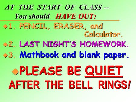 AT THE START OF CLASS -- You should HAVE OUT: u 1. PENCIL, ERASER, and Calculator. u 2. LAST NIGHT'S HOMEWORK. u 3. Mathbook and blank paper.  PLEASE.