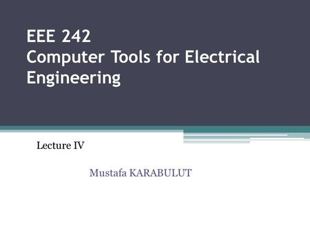 EEE 242 Computer Tools for Electrical Engineering Lecture IV Mustafa KARABULUT.