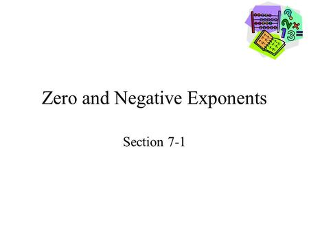 Zero and Negative Exponents Section 7-1. Goals Goal To simplify expressions involving zero and negative exponents. Rubric Level 1 – Know the goals. Level.
