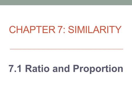 "CHAPTER 7: SIMILARITY 7.1 Ratio and Proportion. A RATIO is… A comparison of a number ""a"" and a nonzero number ""b"" using division Ratios can be written."