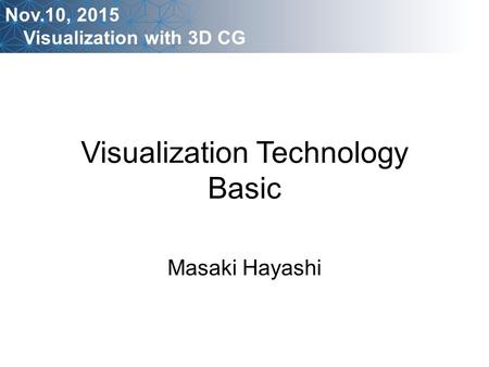 Visualization Technology Basic Masaki Hayashi Nov.10, 2015 Visualization with 3D CG.