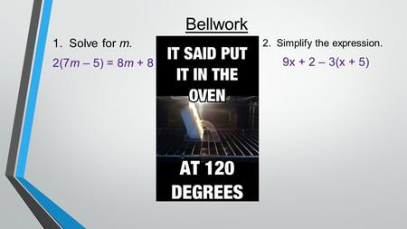 Bellwork 1. Solve for m. 2(7m – 5) = 8m + 8 2. Simplify the expression. 9x + 2 – 3(x + 5)