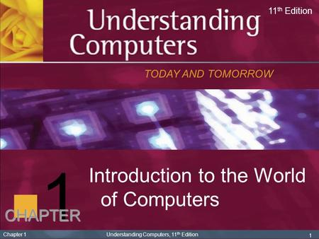 1 Chapter 1 Understanding Computers, 11 th Edition 1 Introduction to the World of Computers TODAY AND TOMORROW 11 th Edition CHAPTER.