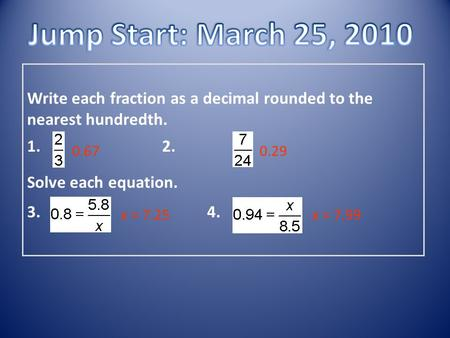 Write each fraction as a decimal rounded to the nearest hundredth. 1. 2. Solve each equation. 3. 4. 0.670.29 x = 7.25x = 7.99.