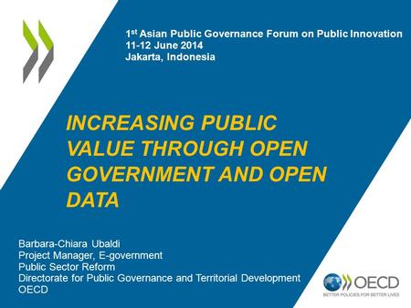 INCREASING PUBLIC VALUE THROUGH OPEN GOVERNMENT AND OPEN DATA Barbara-Chiara Ubaldi Project Manager, E-government Public Sector Reform Directorate for.