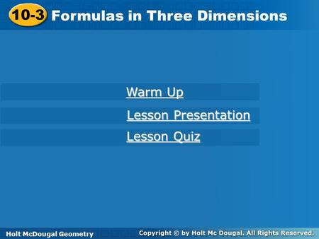 Holt McDougal Geometry 10-3 Formulas in Three Dimensions 10-3 Formulas in Three Dimensions Holt Geometry Warm Up Warm Up Lesson Presentation Lesson Presentation.