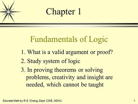 Discrete Math by R.S. Chang, Dept. CSIE, NDHU1 Fundamentals of Logic 1. What is a valid argument or proof? 2. Study system of logic 3. In proving theorems.