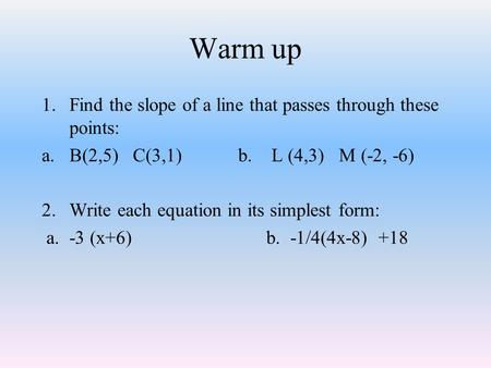 Warm up 1.Find the slope of a line that passes through these points: a.B(2,5) C(3,1)b. L (4,3) M (-2, -6) 2.Write each equation in its simplest form: a.