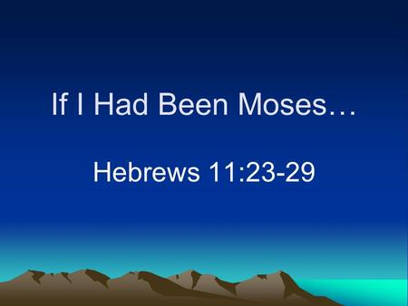 If I Had Been Moses… Hebrews 11:23-29. Daydreaming Can be anywhere and anyone Imagine what could be done Put yourself in another's shoes.