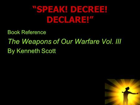 """SPEAK! DECREE! DECLARE!"" Book Reference The Weapons of Our Warfare Vol. III By Kenneth Scott."