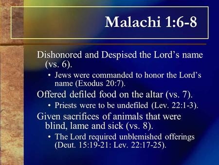Malachi 1:6-8 Dishonored and Despised the Lord's name (vs. 6). Jews were commanded to honor the Lord's name (Exodus 20:7). Offered defiled food on the.