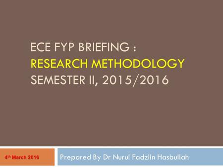 ECE FYP BRIEFING : RESEARCH METHODOLOGY SEMESTER II, 2015/2016 Prepared By Dr Nurul Fadzlin Hasbullah 4 th March 2016.
