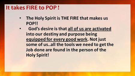 It takes FIRE to POP ! The Holy Spirit is THE FIRE that makes us POP!! God's desire is that all of us are activated into our destiny and purpose being.