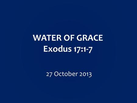 WATER OF GRACE Exodus 17:1-7 27 October 2013.