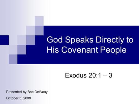 God Speaks Directly to His Covenant People Exodus 20:1 – 3 Presented by Bob DeWaay October 5, 2008.