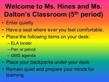 Welcome to Ms. Hines and Ms. Dalton's Classroom (5 th period) Enter quietly Have a seat where ever you feel comfortable. Place the following items on.