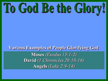 Various Examples of People Glorifying God Various Examples of People Glorifying God Moses (Exodus 15:1-2) David (1 Chronicles 29:10-16) Angels (Luke 2:9-14)