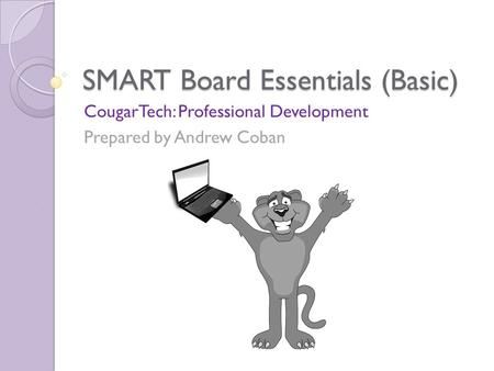 SMART Board Essentials (Basic) CougarTech: Professional Development Prepared by Andrew Coban.