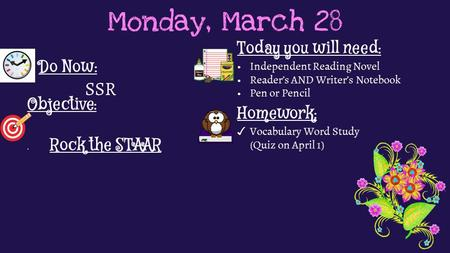 Monday, March 28 Do Now: SSR Homework: ✓ Vocabulary Word Study (Quiz on April 1) Objective: Rock the STAAR Today you will need: Independent Reading Novel.