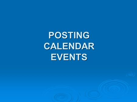 POSTING CALENDAR EVENTS. 1) Misc. helpful information If you are given a hard copy of a press release, before you start typing it into Word, you will.