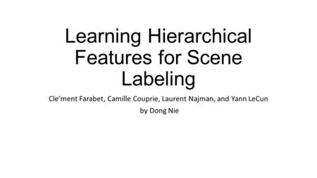 Learning Hierarchical Features for Scene Labeling Cle'ment Farabet, Camille Couprie, Laurent Najman, and Yann LeCun by Dong Nie.